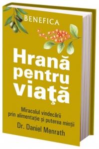 Hrana pentru viata – miracolul vindecarii prin alimentatie si puterea mintii, Dr. Daniel Menrath