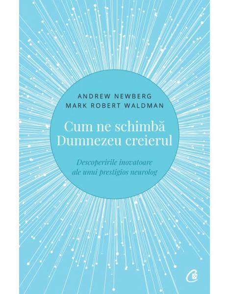 Cum ne schimba Dumnezeu creierul - Descoperirile inovatoare ale unui prestigios neurolog. Editia a II-a de Andrew Newberg, Mark Robert Waldman