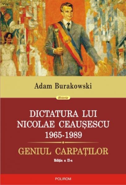 Dictatura lui Nicolae Ceausescu (1965-1989). Geniul Carpatilor (editia a II-a revazuta si adaugita) de Adam Burakowski