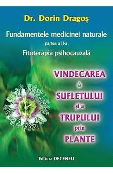 Fundamentele medicinei naturale partea II. Fitoterapia psihocauzala. Vindecarea sufletului si a trupului prin plante de Dorin Dragos
