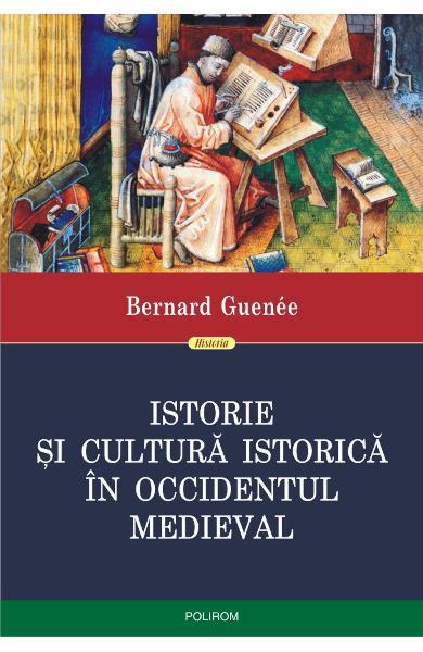 Istorie si cultura istorica in Occidentul medieval de Bernard Guenee