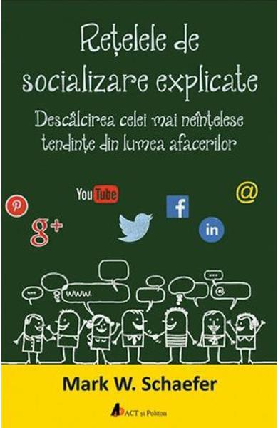 Retelele de socializare explicate. Descalcirea celei mai neintelese tendinte din lumea afacerilor de Mark W. Schaefer