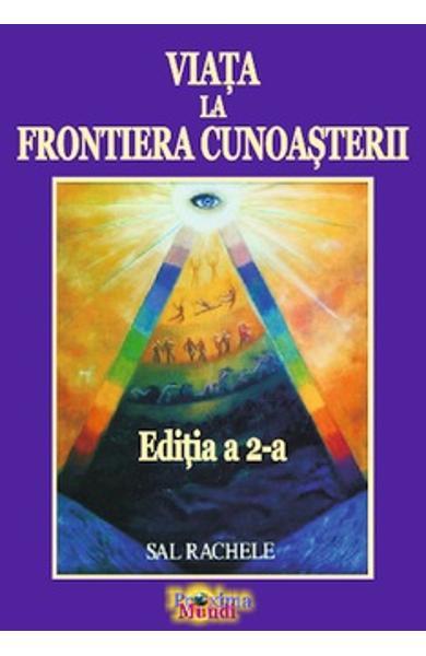 Viata la Frontiera Cunoasterii (Editia a 2-a) de Sal Rachele