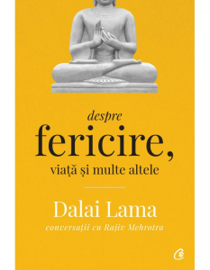 Despre fericire, viata si multe altele - Conversatii cu Rajiv Mehrotra. Editia a II - a de Dalai Lama, Rajiv Mehrotra