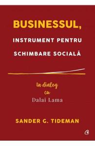 Businessul, instrument pentru schimbare sociala. In dialog cu Dalai Lama de Sander G. Tideman
