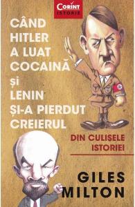Cand Hitler a luat cocaina si Lenin si-a pierdut creierul de Giles Milton