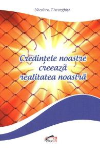 Credintele noastre creeaza realitatea noastra de Niculina Gheorghita