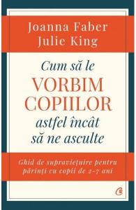 Cum sa le vorbim copiilor astfel incat sa ne asculte de Joanna Faber, Julie King