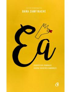 Ea. Perspective feministe asupra societatii romanesti de coord. Oana Zamfirache