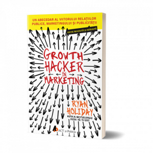 Growth Hacker in Marketing. Un abecedar al viitorului relatiilor publice, marketingului si publicitatii de Ryan Holiday