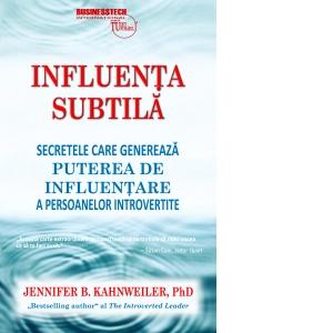 Influenta subtila. Secretele care genereaza puterea de influentare a persoanelor introvertite de Jennifer Kahnweiler
