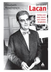 Jacques Lacan. Schita unei vieti, istoria unui sistem de gandire de Elisabeth Roudinesco