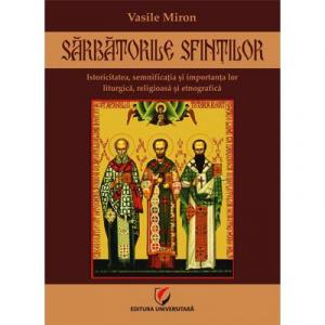 Sarbatorile sfintilor - Istoricitatea, semnificatia si importanta lor liturgica, religioasa si etnografica de Vasile Miron