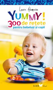YUMMY! 300 de retete pentru bebelusi si copii. Editia a II-a de Laura Adamache