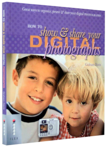 How to Show and Share your Digital Photographs. Great Ways to Organize, Present and Share Your Digital Photographs [1]